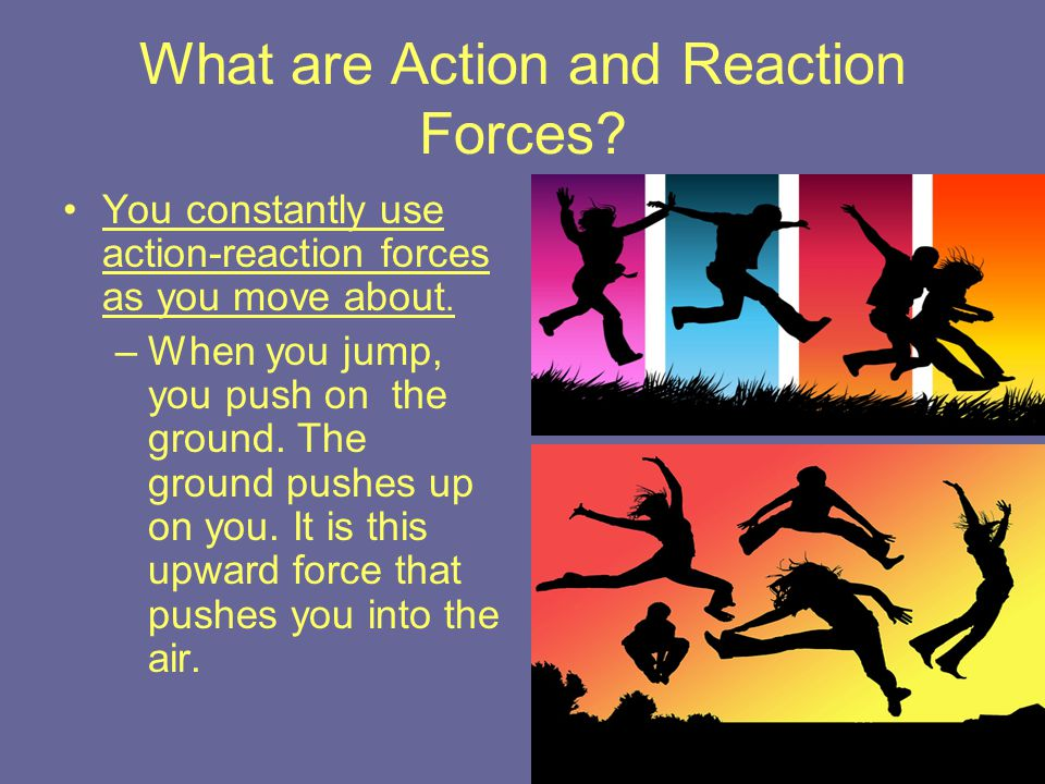 What are Action and Reaction Forces? You constantly use action-reaction forces as you move about. –When you jump, you push on the ground. The ground p