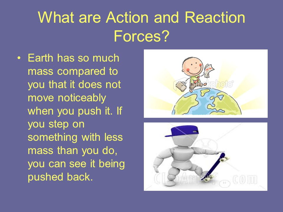 What are Action and Reaction Forces? Earth has so much mass compared to you that it does not move noticeably when you push it. If you step on somethin