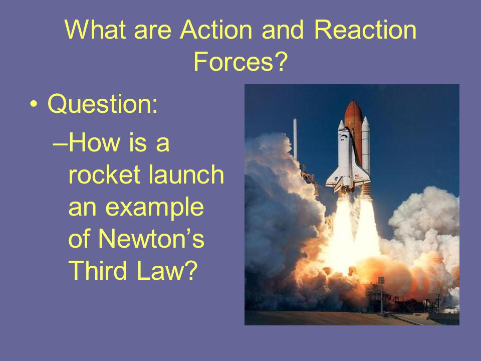What are Action and Reaction Forces? Question: –How is a rocket launch an example of Newton's Third Law?