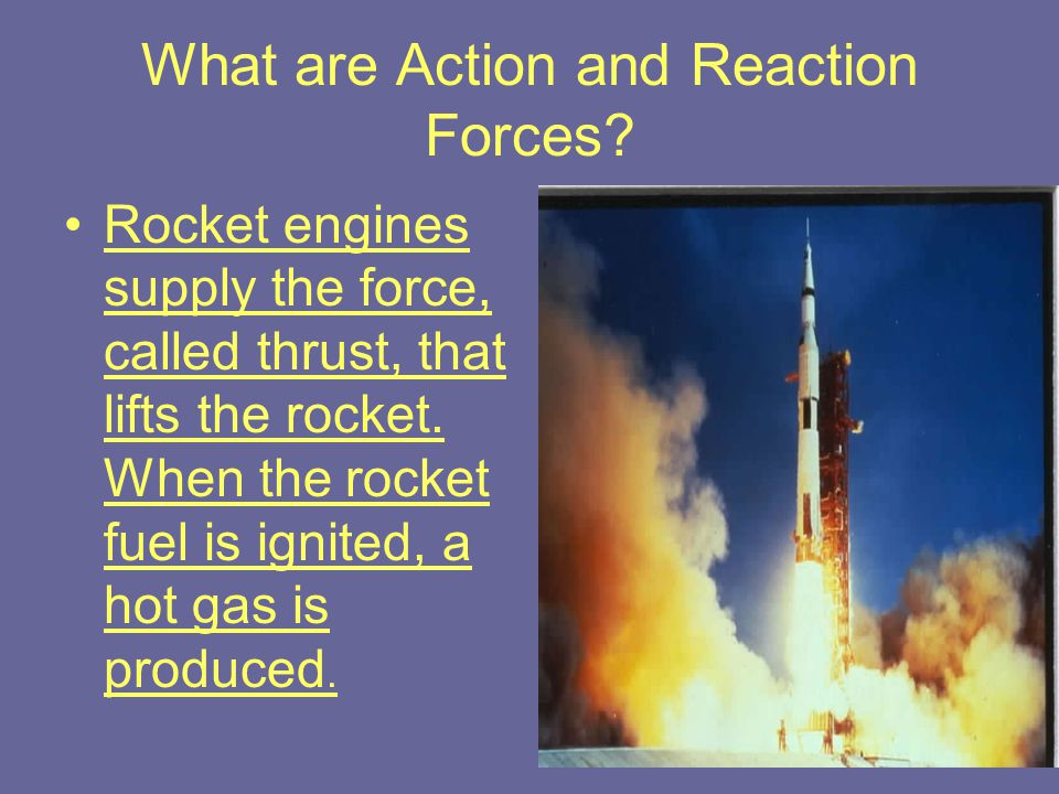 What are Action and Reaction Forces? Rocket engines supply the force, called thrust, that lifts the rocket. When the rocket fuel is ignited, a hot gas