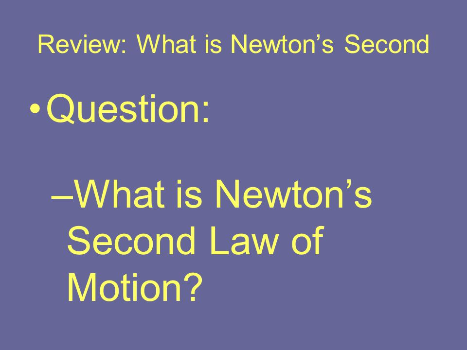 Review: What is Newton's Second Question: –What is Newton's Second Law of Motion?