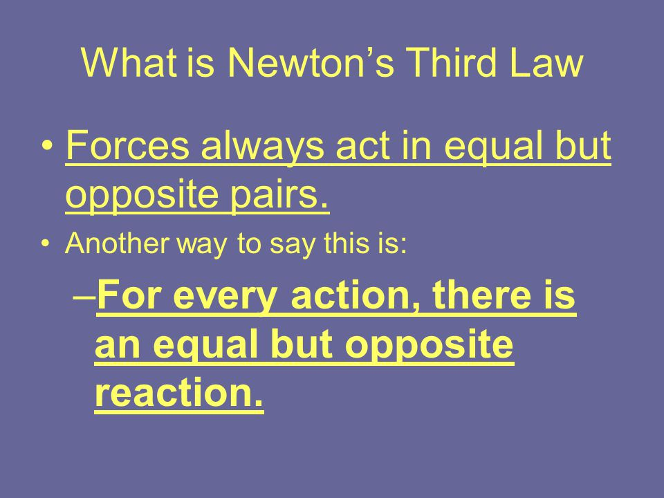 What is Newton's Third Law Forces always act in equal but opposite pairs. Another way to say this is: –For every action, there is an equal but opposit