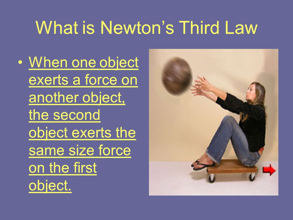 What is Newton's Third Law When one object exerts a force on another object, the second object exerts the same size force on the first object.