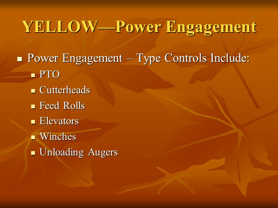 YELLOW—Power Engagement Power Engagement – Type Controls Include: Power Engagement – Type Controls Include: PTO PTO Cutterheads Cutterheads Feed Rolls Feed Rolls Elevators Elevators Winches Winches Unloading Augers Unloading Augers