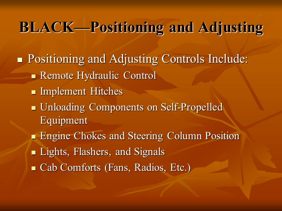 BLACK—Positioning and Adjusting Positioning and Adjusting Controls Include: Positioning and Adjusting Controls Include: Remote Hydraulic Control Remote Hydraulic Control Implement Hitches Implement Hitches Unloading Components on Self-Propelled Equipment Unloading Components on Self-Propelled Equipment Engine Chokes and Steering Column Position Engine Chokes and Steering Column Position Lights, Flashers, and Signals Lights, Flashers, and Signals Cab Comforts (Fans, Radios, Etc.) Cab Comforts (Fans, Radios, Etc.)
