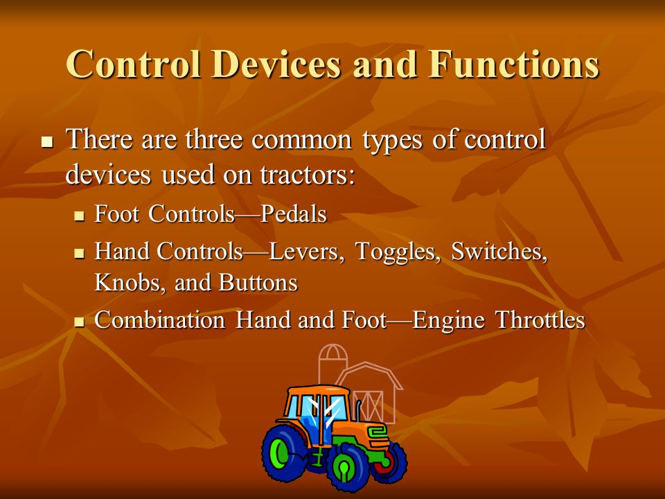 Control Devices and Functions There are three common types of control devices used on tractors: There are three common types of control devices used on tractors: Foot Controls—Pedals Foot Controls—Pedals Hand Controls—Levers, Toggles, Switches, Knobs, and Buttons Hand Controls—Levers, Toggles, Switches, Knobs, and Buttons Combination Hand and Foot—Engine Throttles Combination Hand and Foot—Engine Throttles