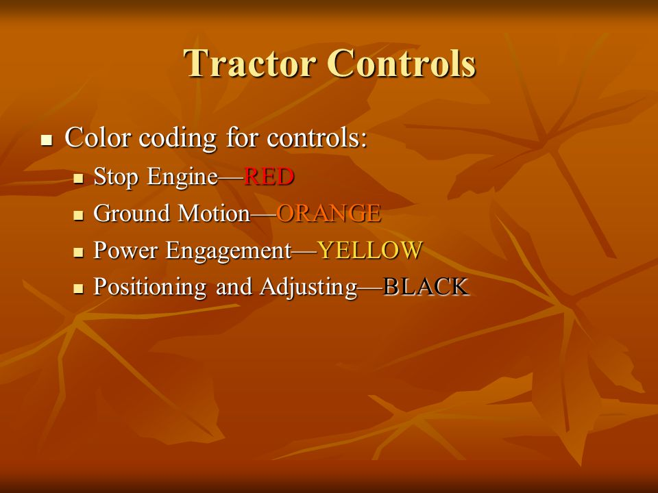 Tractor Controls Color coding for controls: Color coding for controls: Stop Engine—RED Stop Engine—RED Ground Motion—ORANGE Ground Motion—ORANGE Power Engagement—YELLOW Power Engagement—YELLOW Positioning and Adjusting—BLACK Positioning and Adjusting—BLACK