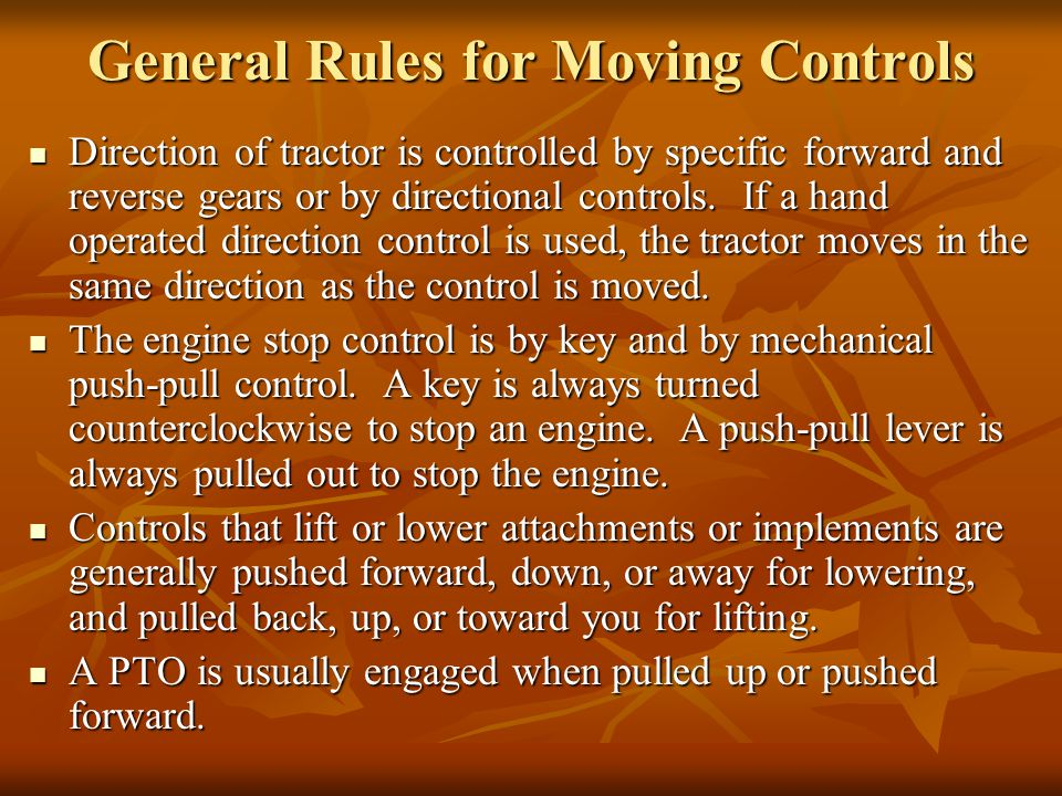 General Rules for Moving Controls Direction of tractor is controlled by specific forward and reverse gears or by directional controls.