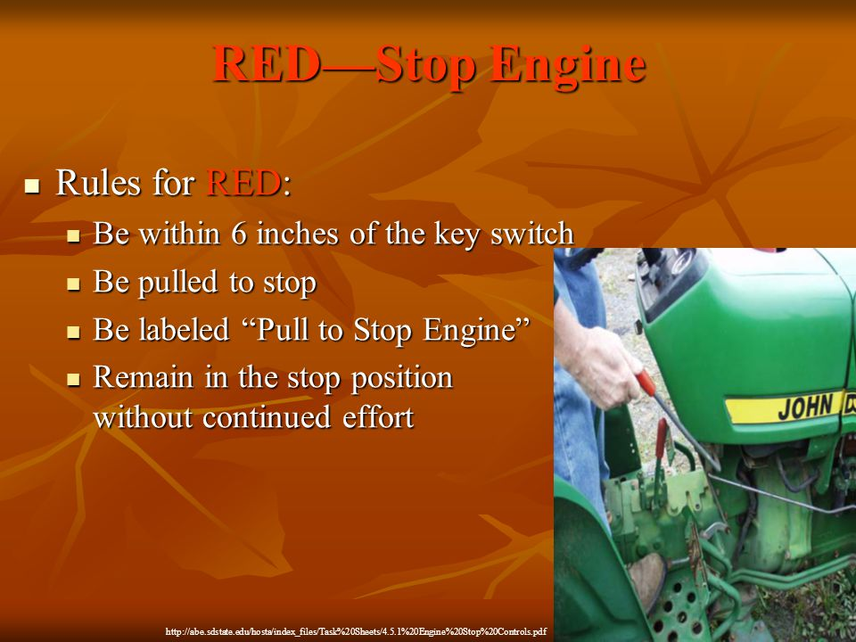 RED—Stop Engine Rules for RED: Rules for RED: Be within 6 inches of the key switch Be within 6 inches of the key switch Be pulled to stop Be pulled to stop Be labeled Pull to Stop Engine Be labeled Pull to Stop Engine Remain in the stop position without continued effort Remain in the stop position without continued effort http://abe.sdstate.edu/hosta/index_files/Task%20Sheets/4.5.1%20Engine%20Stop%20Controls.pdf