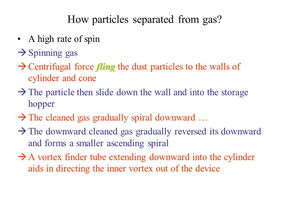 How particles separated from gas? A high rate of spin  Spinning gas fling  Centrifugal force fling the dust particles to the walls of cylinder and c