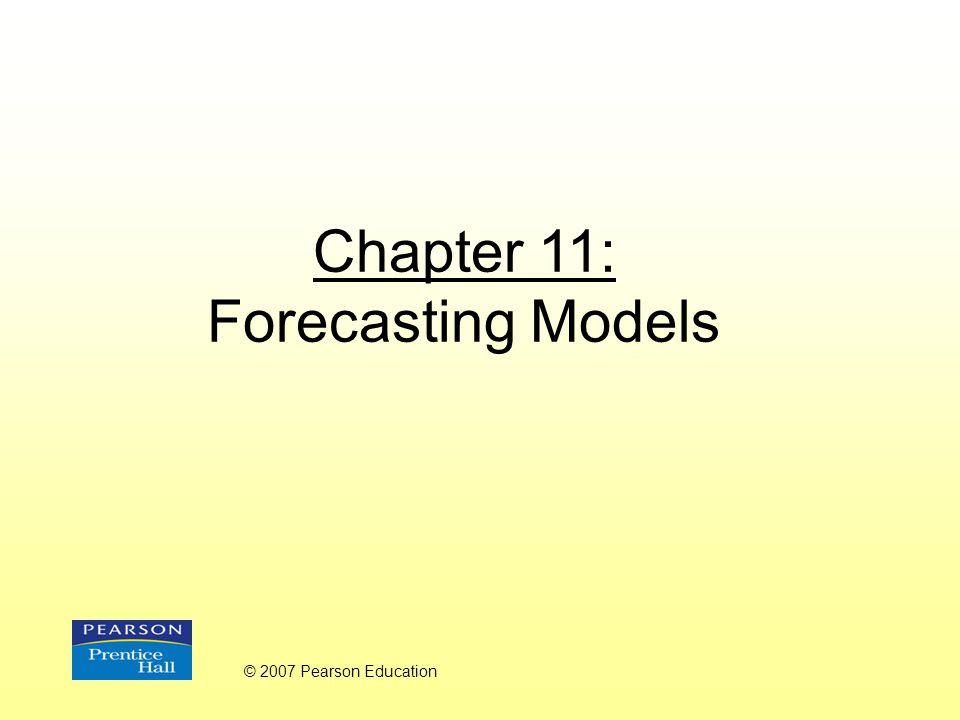 Chapter 11: Forecasting Models © 2007 Pearson Education