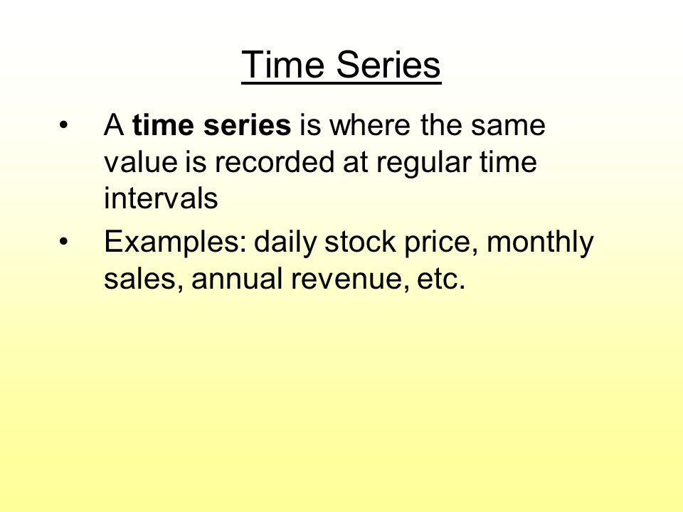 Time Series A time series is where the same value is recorded at regular time intervals Examples: daily stock price, monthly sales, annual revenue, et