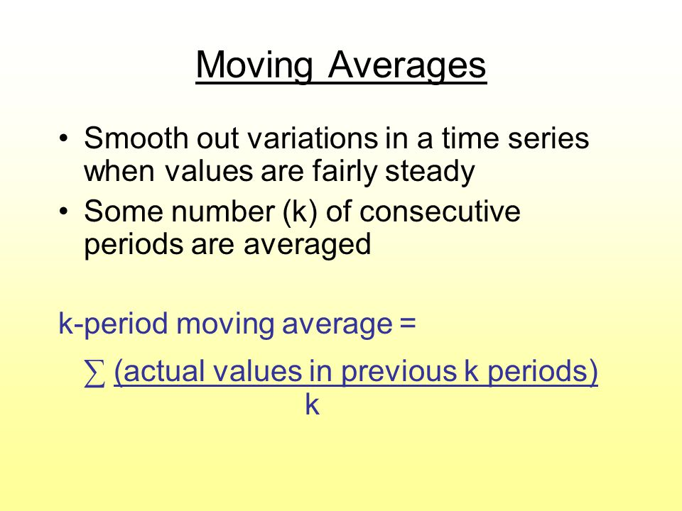Moving Averages Smooth out variations in a time series when values are fairly steady Some number (k) of consecutive periods are averaged k-period movi