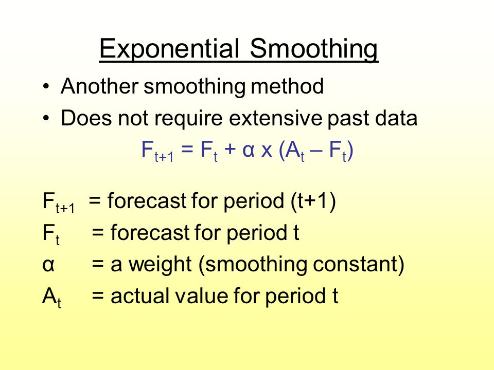 Exponential Smoothing Another smoothing method Does not require extensive past data F t+1 = F t + α x (A t – F t ) F t+1 = forecast for period (t+1) F