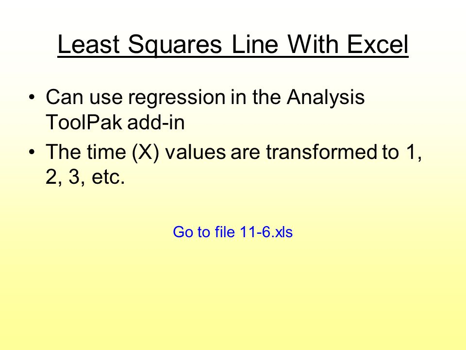 Least Squares Line With Excel Can use regression in the Analysis ToolPak add-in The time (X) values are transformed to 1, 2, 3, etc. Go to file 11-6.x