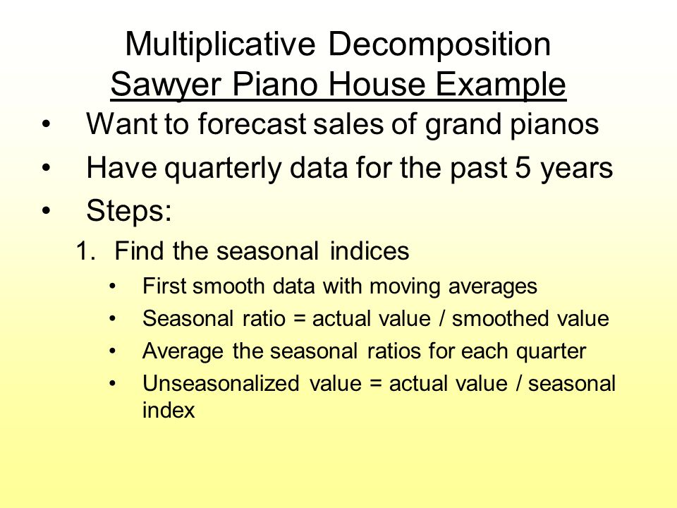 Multiplicative Decomposition Sawyer Piano House Example Want to forecast sales of grand pianos Have quarterly data for the past 5 years Steps: 1.Find