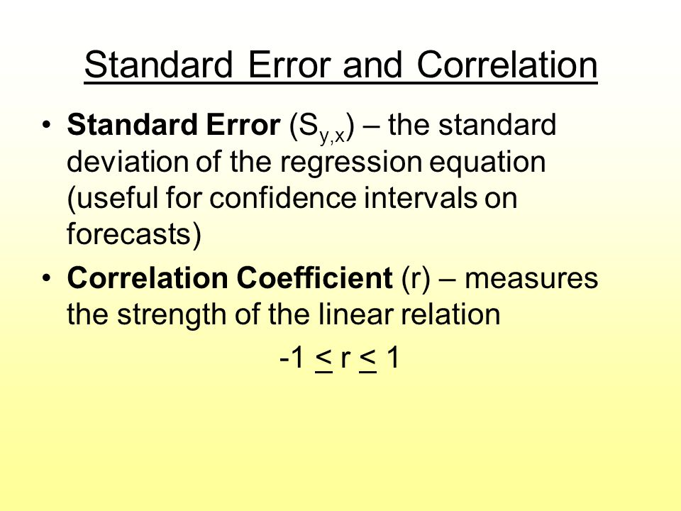 Standard Error and Correlation Standard Error (S y,x ) – the standard deviation of the regression equation (useful for confidence intervals on forecas