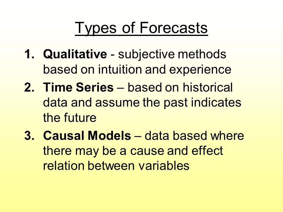 Types of Forecasts 1.Qualitative - subjective methods based on intuition and experience 2.Time Series – based on historical data and assume the past i
