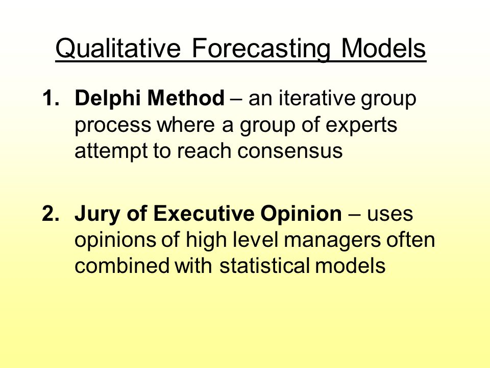 Qualitative Forecasting Models 1.Delphi Method – an iterative group process where a group of experts attempt to reach consensus 2.Jury of Executive Op