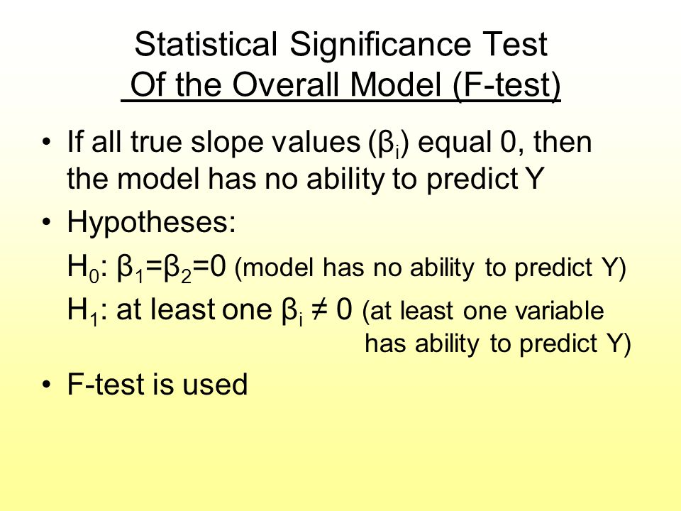 Statistical Significance Test Of the Overall Model (F-test) If all true slope values (β i ) equal 0, then the model has no ability to predict Y Hypoth