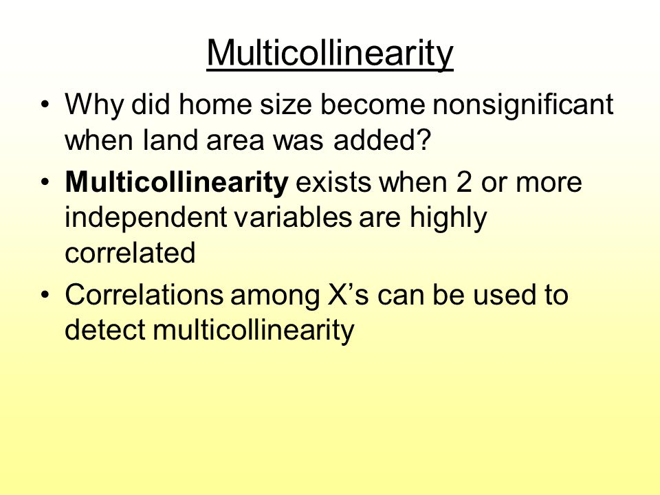 Multicollinearity Why did home size become nonsignificant when land area was added? Multicollinearity exists when 2 or more independent variables are