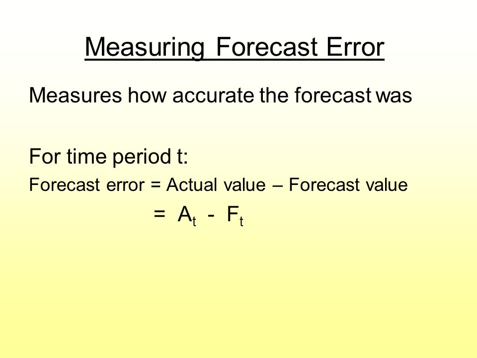 Measuring Forecast Error Measures how accurate the forecast was For time period t: Forecast error = Actual value – Forecast value = A t - F t
