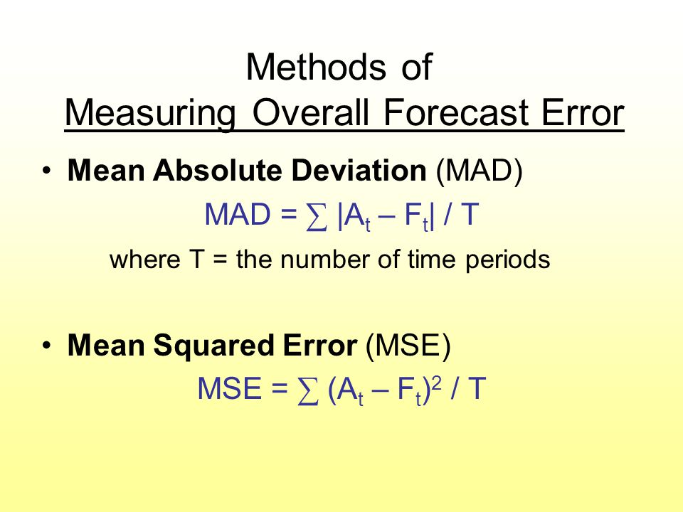 Methods of Measuring Overall Forecast Error Mean Absolute Deviation (MAD) MAD = ∑ |A t – F t | / T where T = the number of time periods Mean Squared E