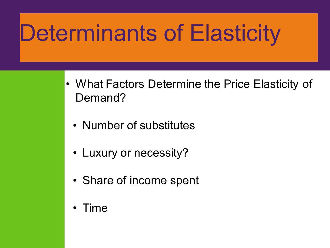 Determinants of Elasticity What Factors Determine the Price Elasticity of Demand? Number of substitutes Luxury or necessity? Share of income spent Tim