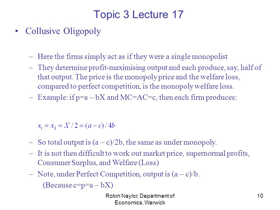 Robin Naylor, Department of Economics, Warwick 10 Topic 3 Lecture 17 Collusive Oligopoly –Here the firms simply act as if they were a single monopolist –They determine profit-maximising output and each produce, say, half of that output.