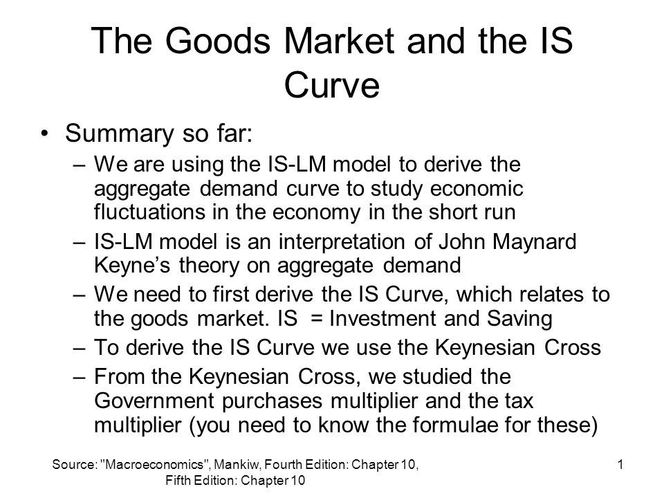 Source: Macroeconomics , Mankiw, Fourth Edition: Chapter 10, Fifth Edition: Chapter 10 1 The Goods Market and the IS Curve Summary so far: –We are using the IS-LM model to derive the aggregate demand curve to study economic fluctuations in the economy in the short run –IS-LM model is an interpretation of John Maynard Keyne's theory on aggregate demand –We need to first derive the IS Curve, which relates to the goods market.