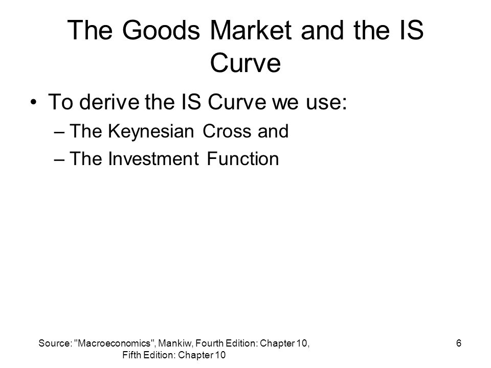 Source: Macroeconomics , Mankiw, Fourth Edition: Chapter 10, Fifth Edition: Chapter 10 6 The Goods Market and the IS Curve To derive the IS Curve we use: –The Keynesian Cross and –The Investment Function