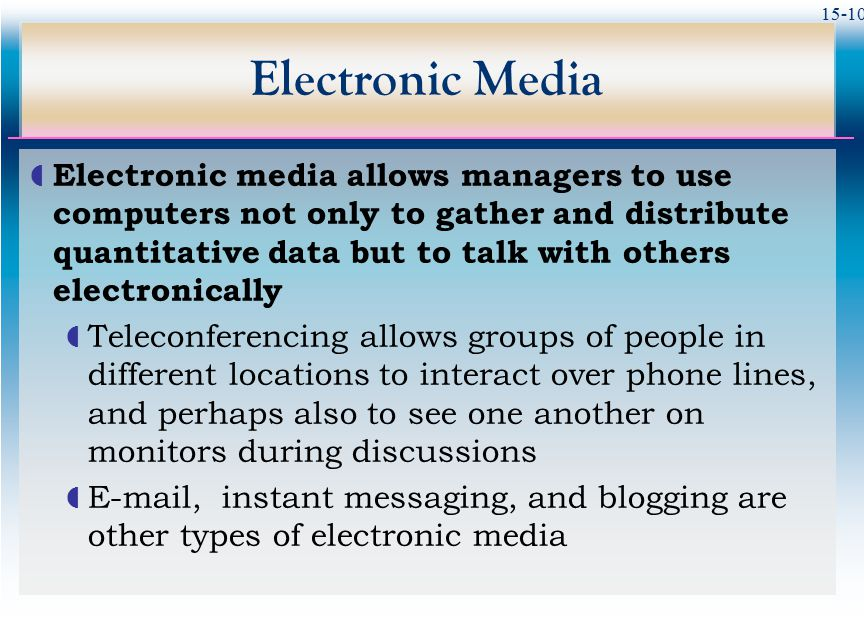 15-10 Electronic Media  Electronic media allows managers to use computers not only to gather and distribute quantitative data but to talk with others
