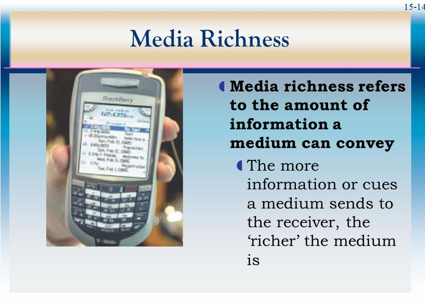 15-14 Media Richness  Media richness refers to the amount of information a medium can convey  The more information or cues a medium sends to the receiver, the 'richer' the medium is