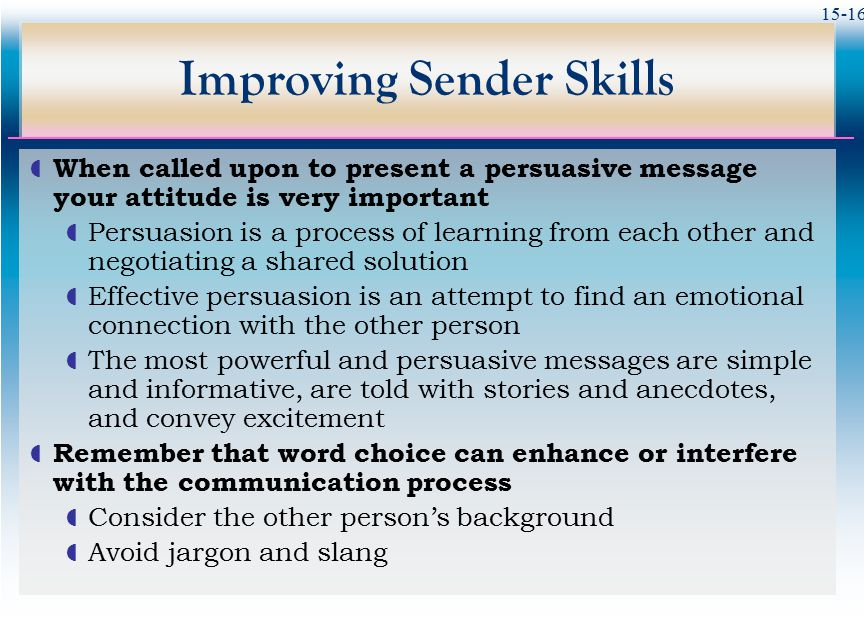 15-16 Improving Sender Skills  When called upon to present a persuasive message your attitude is very important  Persuasion is a process of learning