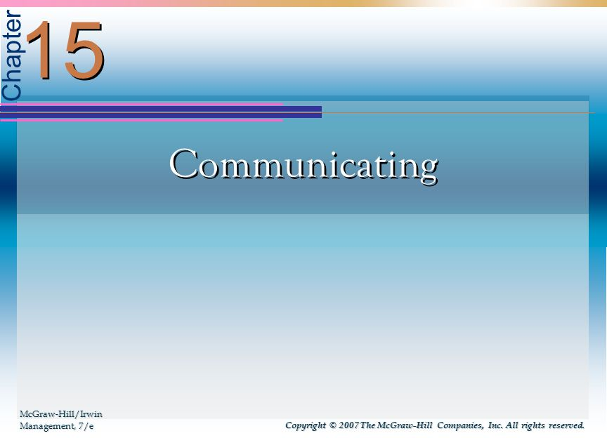 Chapter Communicating 15 McGraw-Hill/Irwin Management, 7/e Copyright © 2007 The McGraw-Hill Companies, Inc.