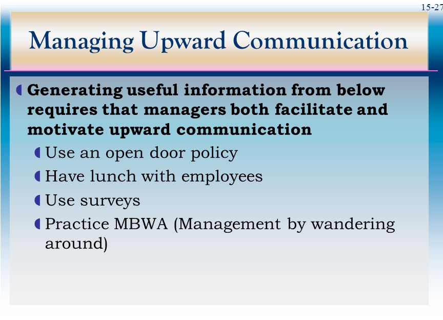 15-27 Managing Upward Communication  Generating useful information from below requires that managers both facilitate and motivate upward communicatio