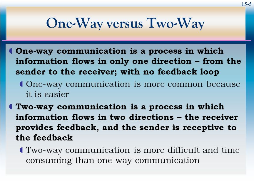 15-5 One-Way versus Two-Way  One-way communication is a process in which information flows in only one direction – from the sender to the receiver; w