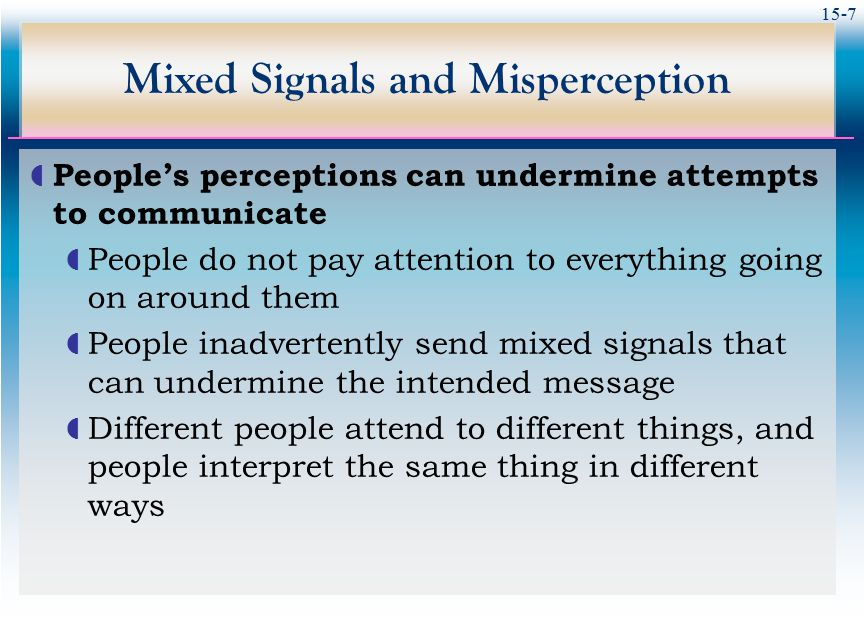 15-7 Mixed Signals and Misperception  People's perceptions can undermine attempts to communicate  People do not pay attention to everything going on