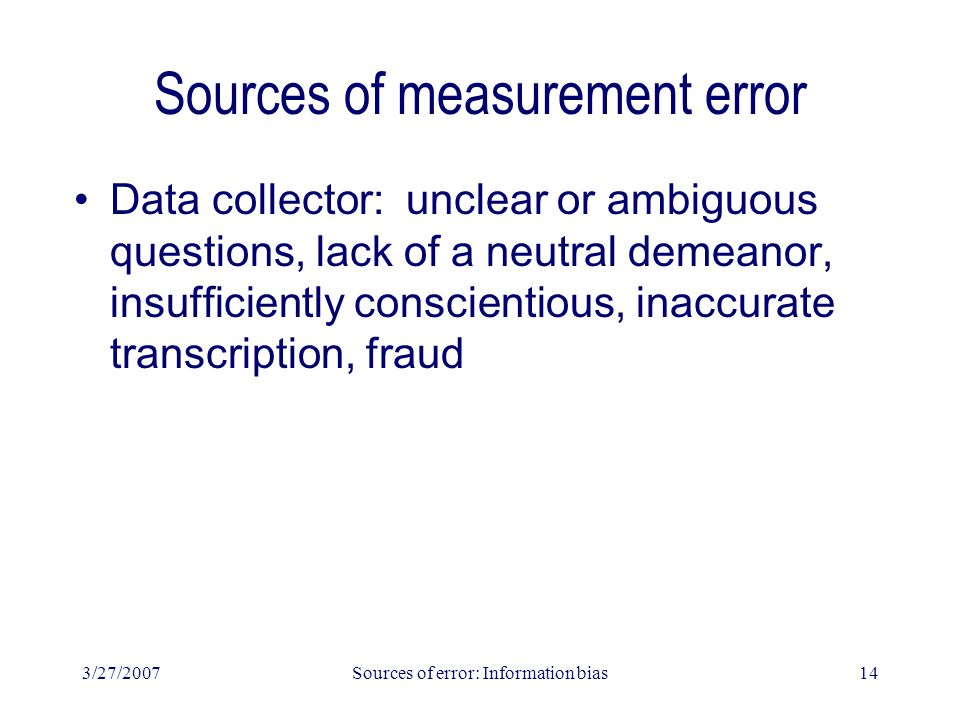 3/27/2007Sources of error: Information bias14 Sources of measurement error Data collector: unclear or ambiguous questions, lack of a neutral demeanor, insufficiently conscientious, inaccurate transcription, fraud