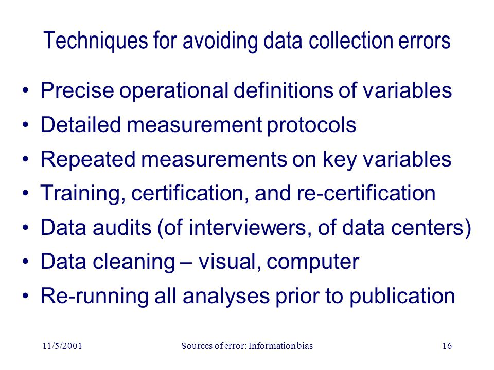 11/5/2001Sources of error: Information bias16 Techniques for avoiding data collection errors Precise operational definitions of variables Detailed measurement protocols Repeated measurements on key variables Training, certification, and re-certification Data audits (of interviewers, of data centers) Data cleaning – visual, computer Re-running all analyses prior to publication