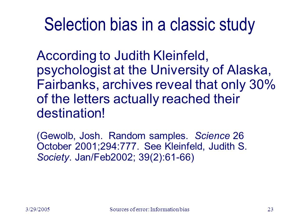 3/29/2005Sources of error: Information bias23 Selection bias in a classic study According to Judith Kleinfeld, psychologist at the University of Alaska, Fairbanks, archives reveal that only 30% of the letters actually reached their destination.