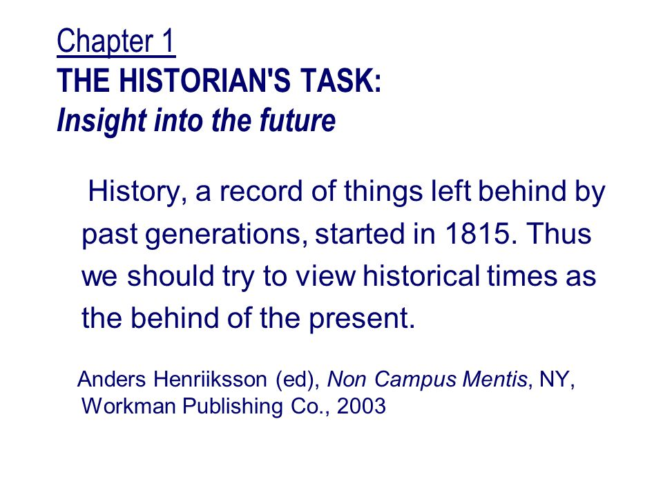 Chapter 1 THE HISTORIAN S TASK: Insight into the future History, a record of things left behind by past generations, started in 1815.