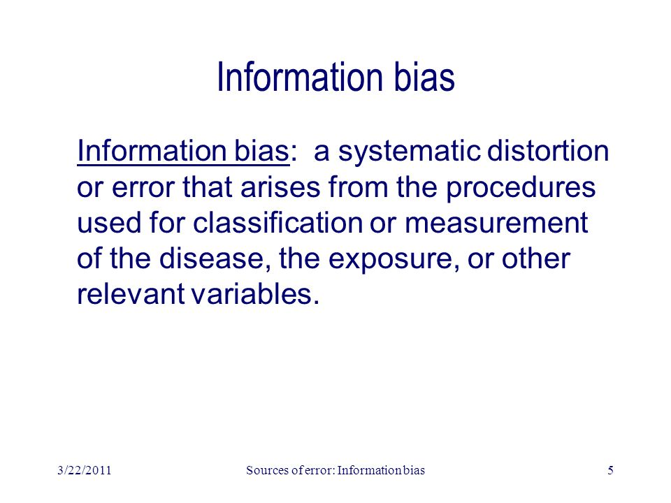 3/22/2011Sources of error: Information bias5 Information bias Information bias: a systematic distortion or error that arises from the procedures used for classification or measurement of the disease, the exposure, or other relevant variables.