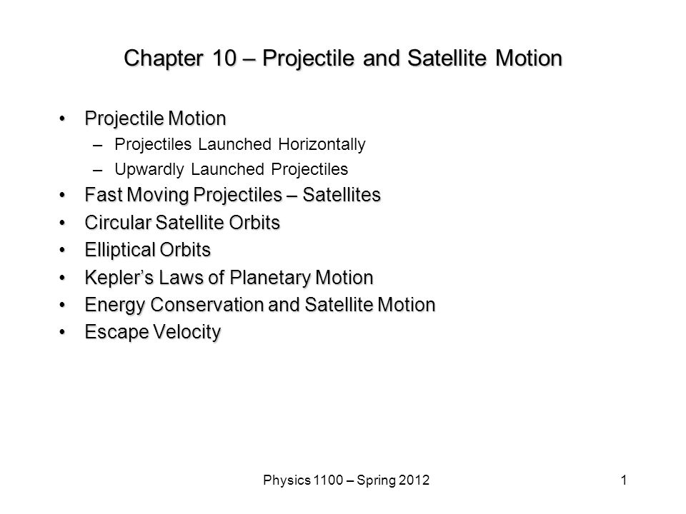 1Physics 1100 – Spring 2012 Chapter 10 – Projectile and Satellite Motion Projectile MotionProjectile Motion –Projectiles Launched Horizontally –Upwardly Launched Projectiles Fast Moving Projectiles – SatellitesFast Moving Projectiles – Satellites Circular Satellite OrbitsCircular Satellite Orbits Elliptical OrbitsElliptical Orbits Kepler's Laws of Planetary MotionKepler's Laws of Planetary Motion Energy Conservation and Satellite MotionEnergy Conservation and Satellite Motion Escape VelocityEscape Velocity