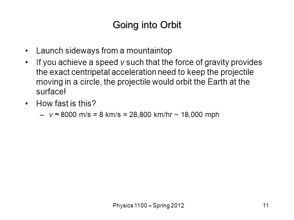 11Physics 1100 – Spring 2012 Going into Orbit Launch sideways from a mountaintop If you achieve a speed v such that the force of gravity provides the exact centripetal acceleration need to keep the projectile moving in a circle, the projectile would orbit the Earth at the surface.