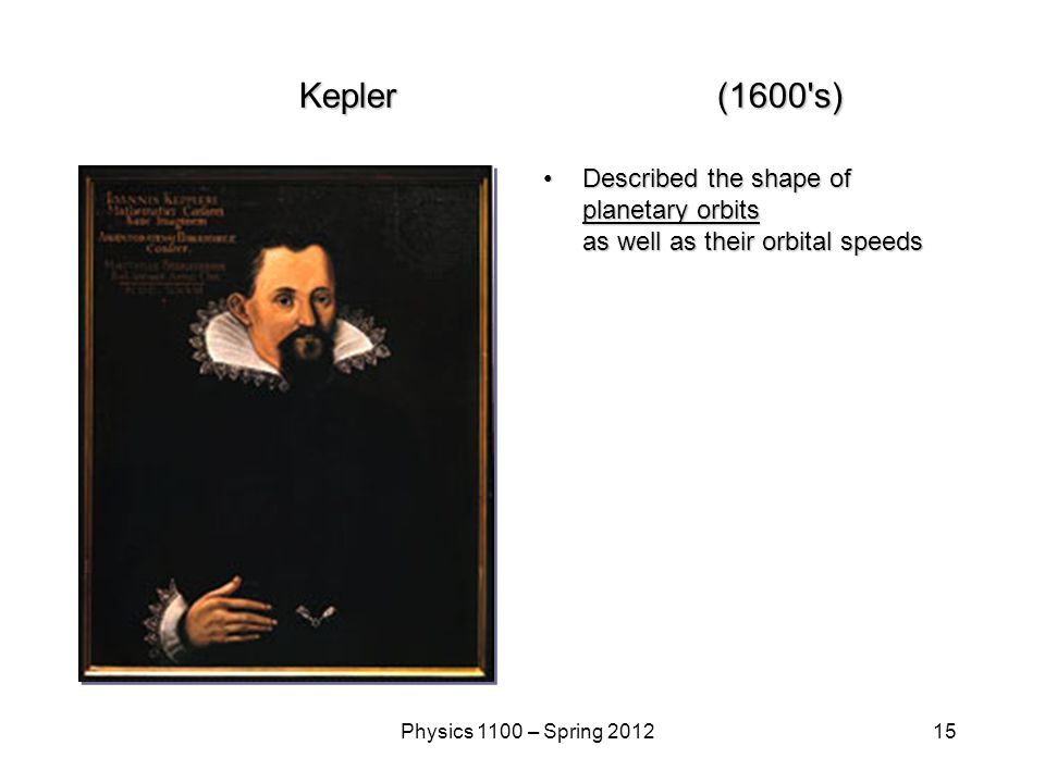15Physics 1100 – Spring 2012 Kepler(1600 s) Described the shape of planetary orbits as well as their orbital speeds