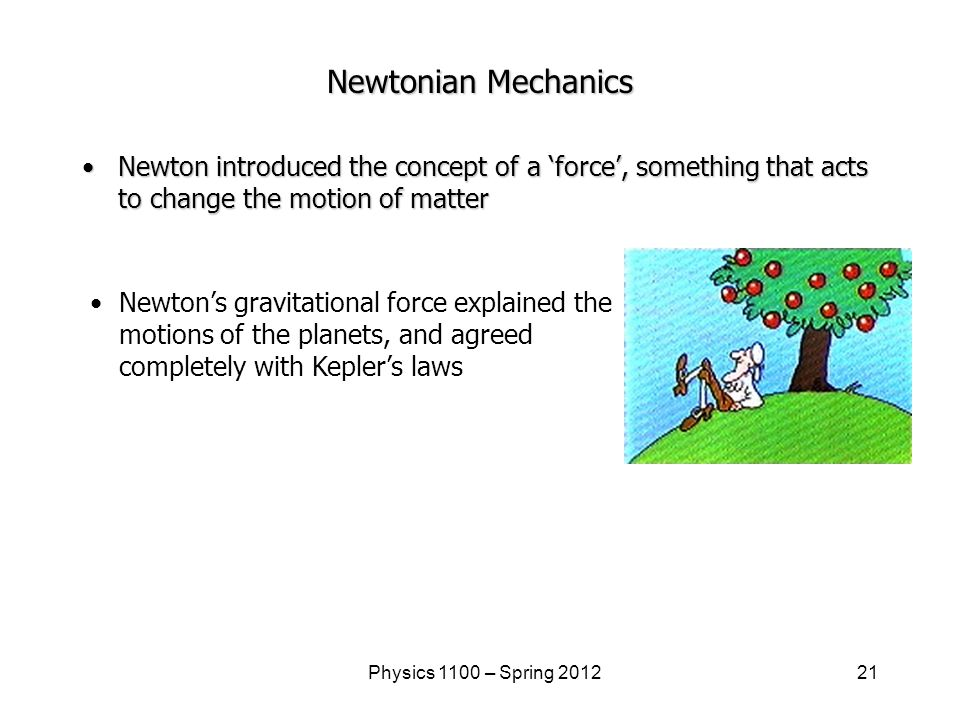 21Physics 1100 – Spring 2012 Newtonian Mechanics Newton introduced the concept of a 'force', something that acts to change the motion of matterNewton introduced the concept of a 'force', something that acts to change the motion of matter Newton's gravitational force explained the motions of the planets, and agreed completely with Kepler's laws