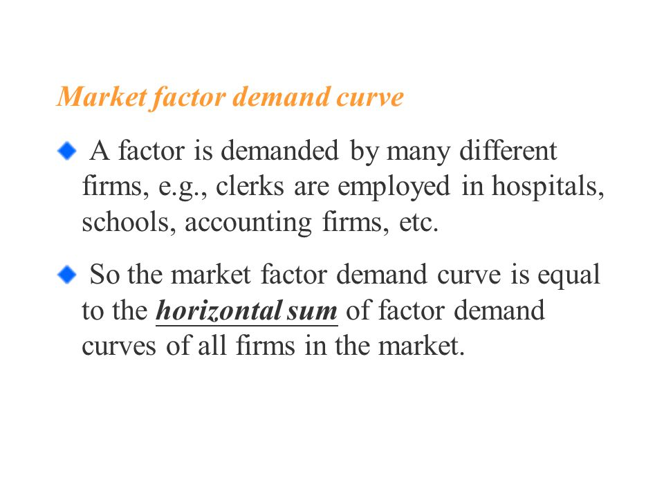 Market factor demand curve A factor is demanded by many different firms, e.g., clerks are employed in hospitals, schools, accounting firms, etc.