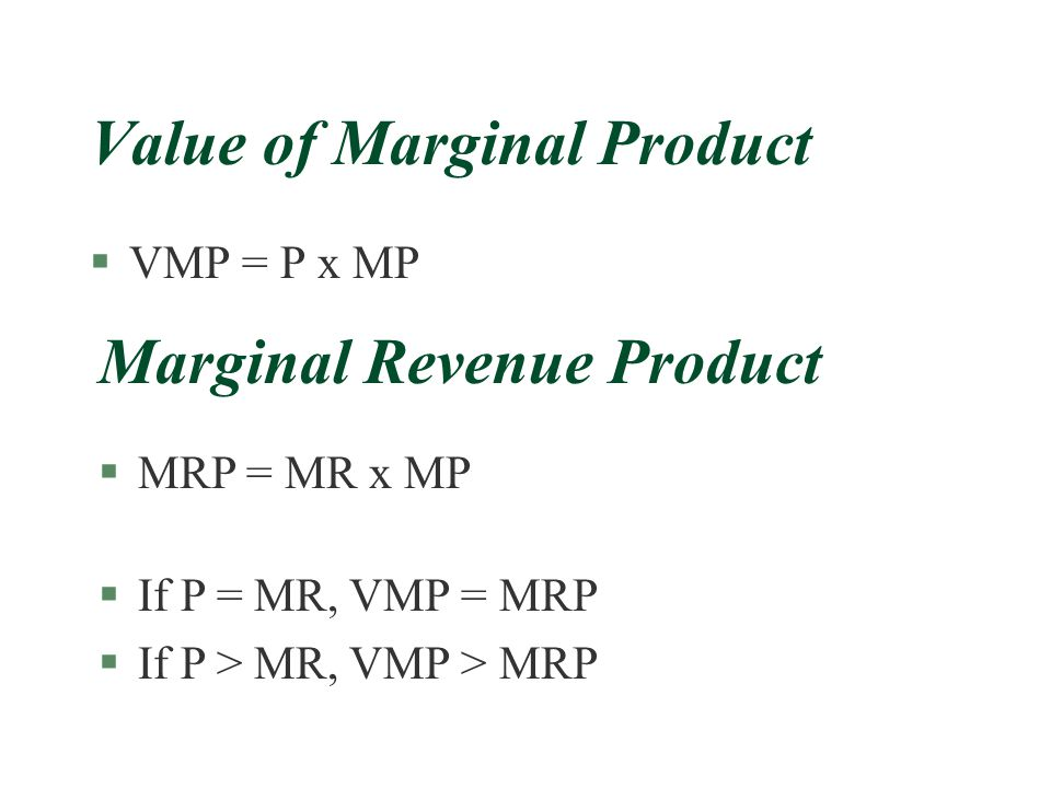 Value of Marginal Product §VMP = P x MP Marginal Revenue Product §MRP = MR x MP §If P = MR, VMP = MRP §If P > MR, VMP > MRP