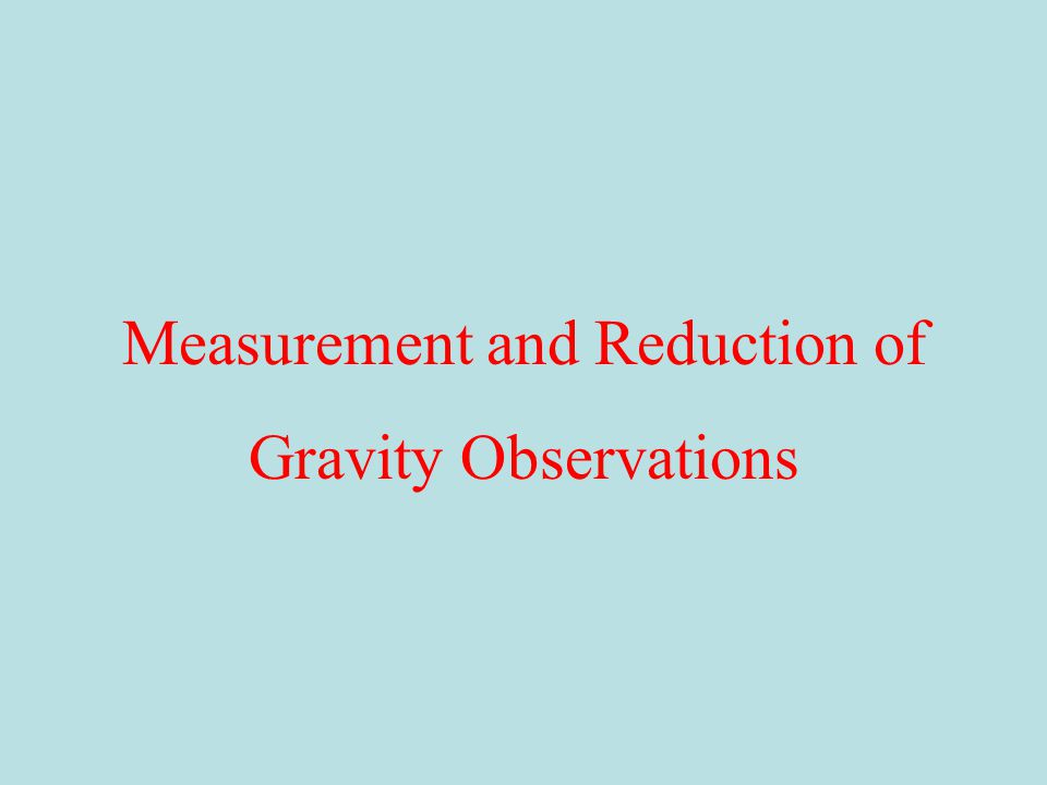The acceleration due to Gravity typically is measured in one of two ways: Absolute:Weight drop, pendulum Relative:Mass on a spring